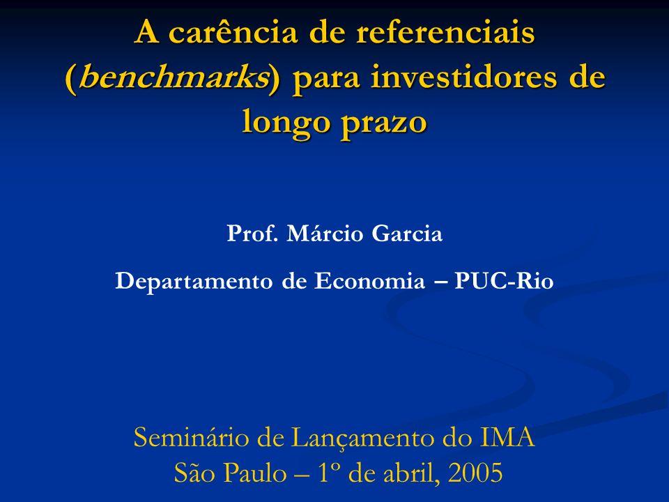 A carência de referenciais (benchmarks) para investidores de longo prazo Prof. Márcio Garcia Departamento de Economia – PUC-Rio Seminário de Lançament