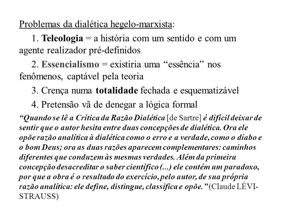Problemas da dialética hegelo-marxista: 1. Teleologia = a história com um sentido e com um agente realizador pré-definidos 2. Essencialismo = existiri