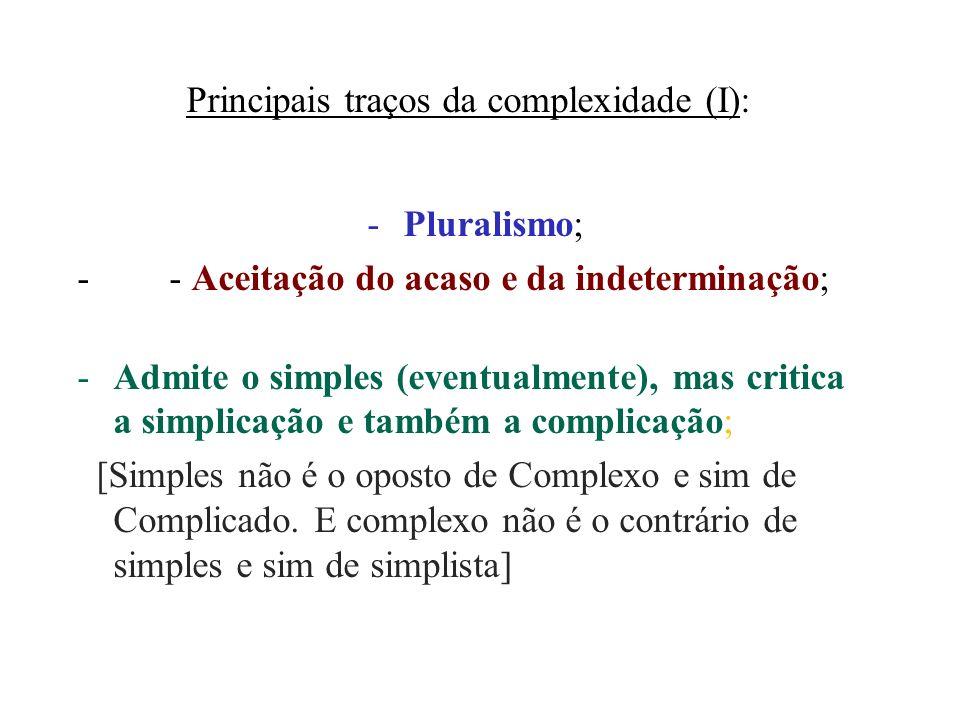 Principais traços da complexidade (I): -Pluralismo; - - Aceitação do acaso e da indeterminação; -Admite o simples (eventualmente), mas critica a simpl