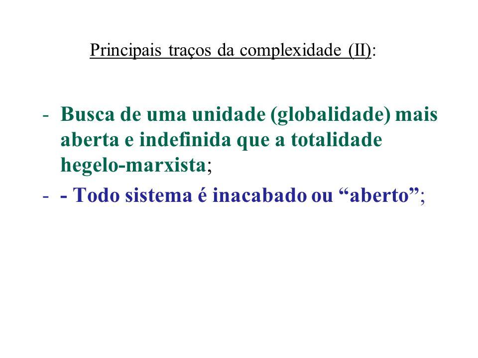 Principais traços da complexidade (II): -Busca de uma unidade (globalidade) mais aberta e indefinida que a totalidade hegelo-marxista; -- Todo sistema