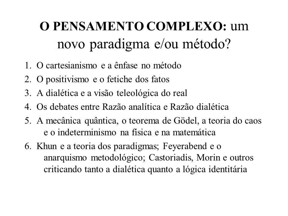 O PENSAMENTO COMPLEXO: um novo paradigma e/ou método? 1. O cartesianismo e a ênfase no método 2. O positivismo e o fetiche dos fatos 3. A dialética e
