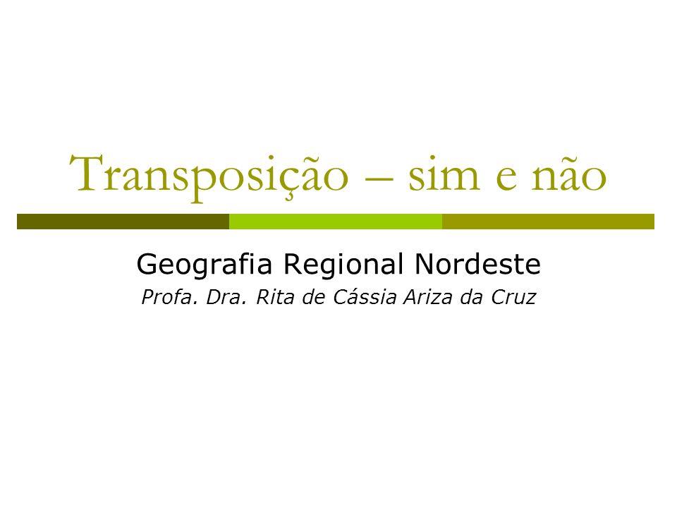 Transposição – sim e não Geografia Regional Nordeste Profa. Dra. Rita de Cássia Ariza da Cruz