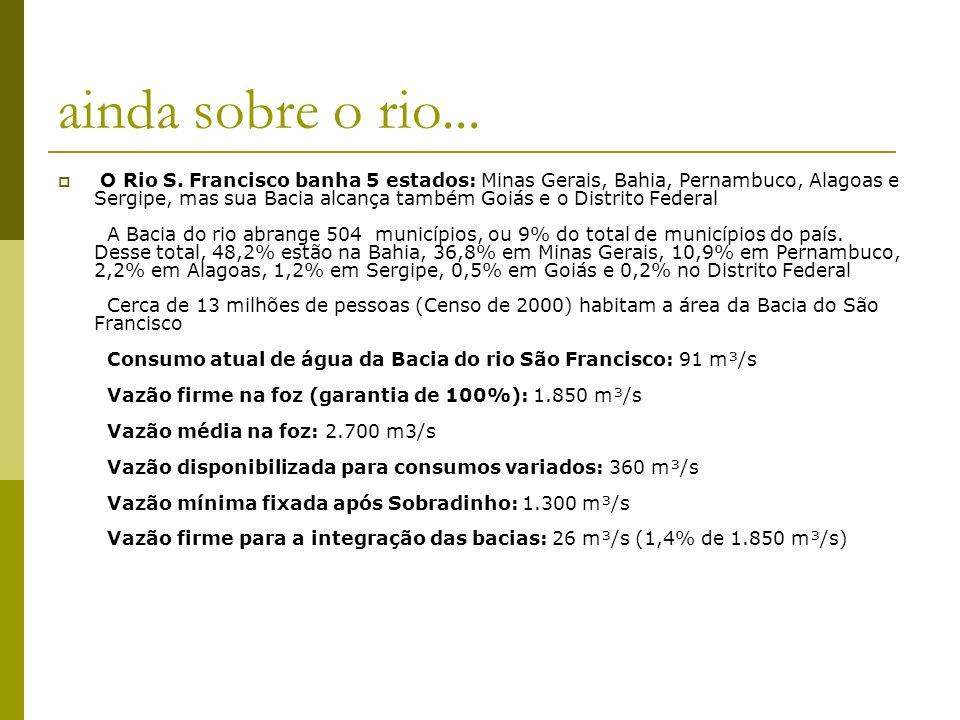 ainda sobre o rio... O Rio S. Francisco banha 5 estados: Minas Gerais, Bahia, Pernambuco, Alagoas e Sergipe, mas sua Bacia alcança também Goiás e o Di