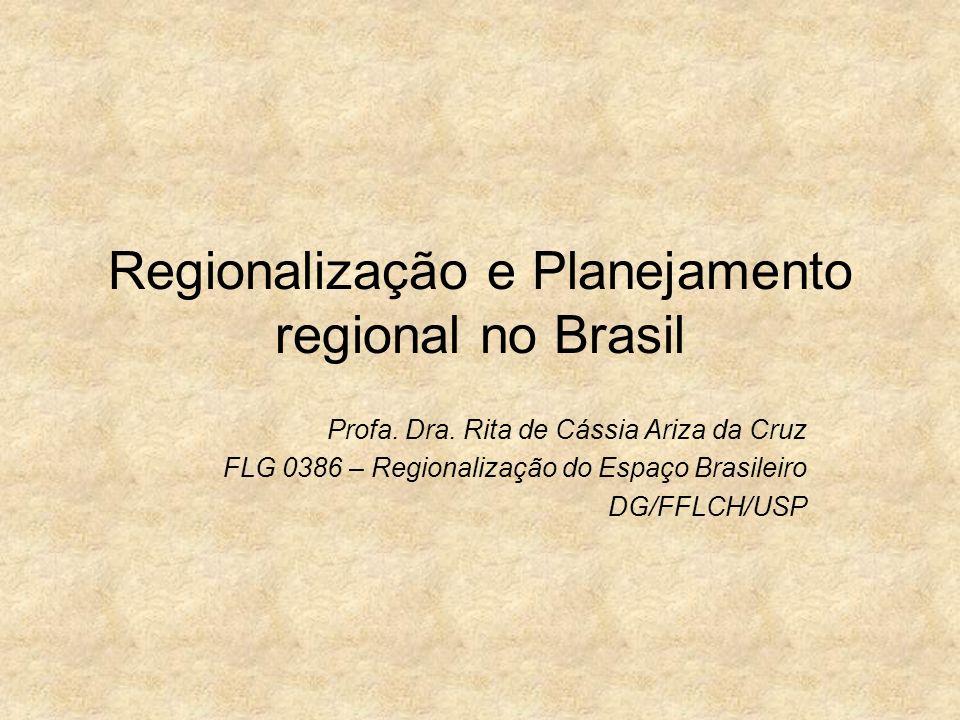 Regionalização e Planejamento regional no Brasil Profa. Dra. Rita de Cássia Ariza da Cruz FLG 0386 – Regionalização do Espaço Brasileiro DG/FFLCH/USP