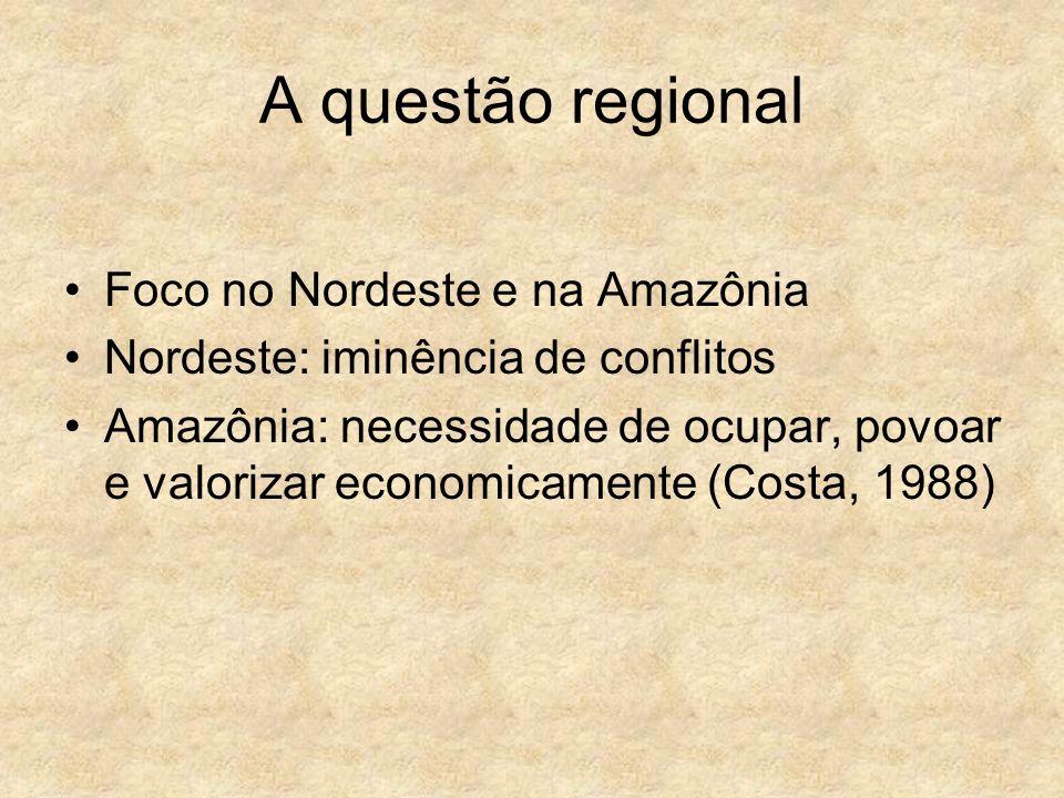 A questão regional Foco no Nordeste e na Amazônia Nordeste: iminência de conflitos Amazônia: necessidade de ocupar, povoar e valorizar economicamente