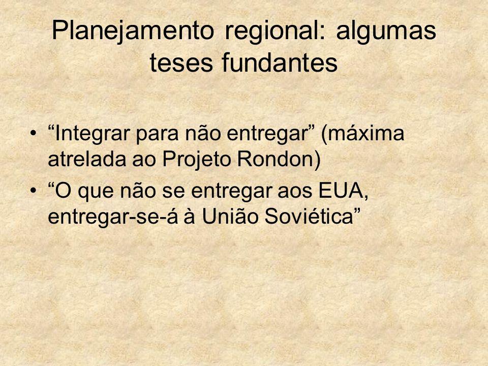 Planejamento regional: algumas teses fundantes Integrar para não entregar (máxima atrelada ao Projeto Rondon) O que não se entregar aos EUA, entregar-