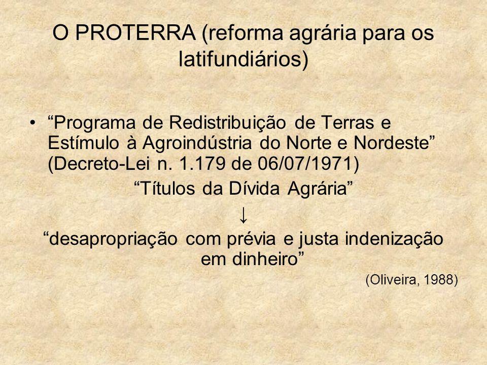 O PROTERRA (reforma agrária para os latifundiários) Programa de Redistribuição de Terras e Estímulo à Agroindústria do Norte e Nordeste (Decreto-Lei n