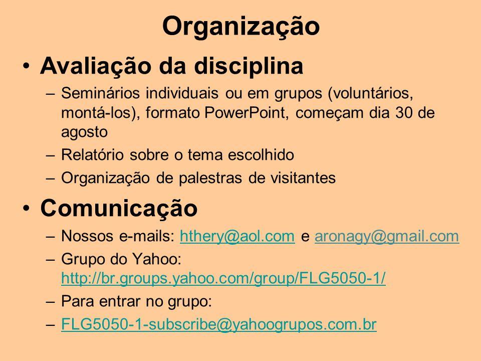 Organização Avaliação da disciplina –Seminários individuais ou em grupos (voluntários, montá-los), formato PowerPoint, começam dia 30 de agosto –Relatório sobre o tema escolhido –Organização de palestras de visitantes Comunicação –Nossos e-mails: hthery@aol.com e aronagy@gmail.comhthery@aol.com –Grupo do Yahoo: http://br.groups.yahoo.com/group/FLG5050-1/ http://br.groups.yahoo.com/group/FLG5050-1/ –Para entrar no grupo: –FLG5050-1-subscribe@yahoogrupos.com.brFLG5050-1-subscribe@yahoogrupos.com.br