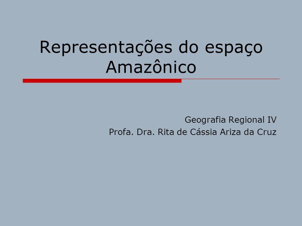 Representações do espaço Amazônico Geografia Regional IV Profa. Dra. Rita de Cássia Ariza da Cruz