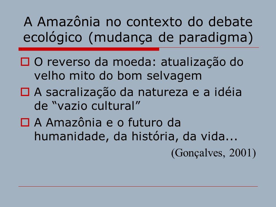 A Amazônia no contexto do debate ecológico (mudança de paradigma) O reverso da moeda: atualização do velho mito do bom selvagem A sacralização da natu