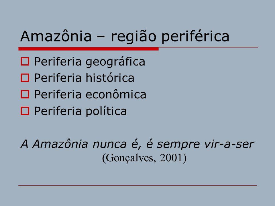 Amazônia – região periférica Periferia geográfica Periferia histórica Periferia econômica Periferia política A Amazônia nunca é, é sempre vir-a-ser (G