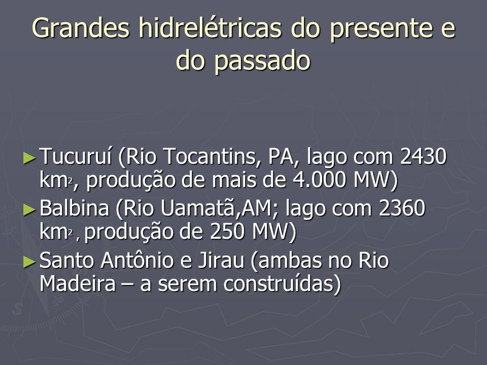 Grandes hidrelétricas do presente e do passado Tucuruí (Rio Tocantins, PA, lago com 2430 km 2, produção de mais de 4.000 MW) Tucuruí (Rio Tocantins, PA, lago com 2430 km 2, produção de mais de 4.000 MW) Balbina (Rio Uamatã,AM; lago com 2360 km 2, produção de 250 MW) Balbina (Rio Uamatã,AM; lago com 2360 km 2, produção de 250 MW) Santo Antônio e Jirau (ambas no Rio Madeira – a serem construídas) Santo Antônio e Jirau (ambas no Rio Madeira – a serem construídas)