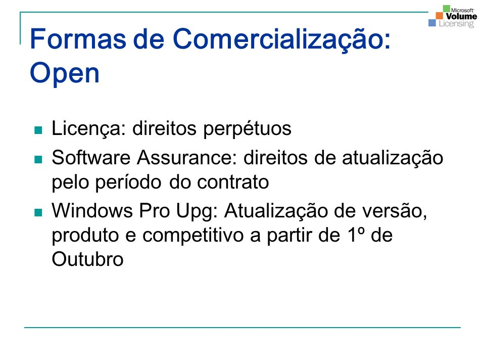 Formas de Comercialização: Open Licença: direitos perpétuos Software Assurance: direitos de atualização pelo período do contrato Windows Pro Upg: Atua