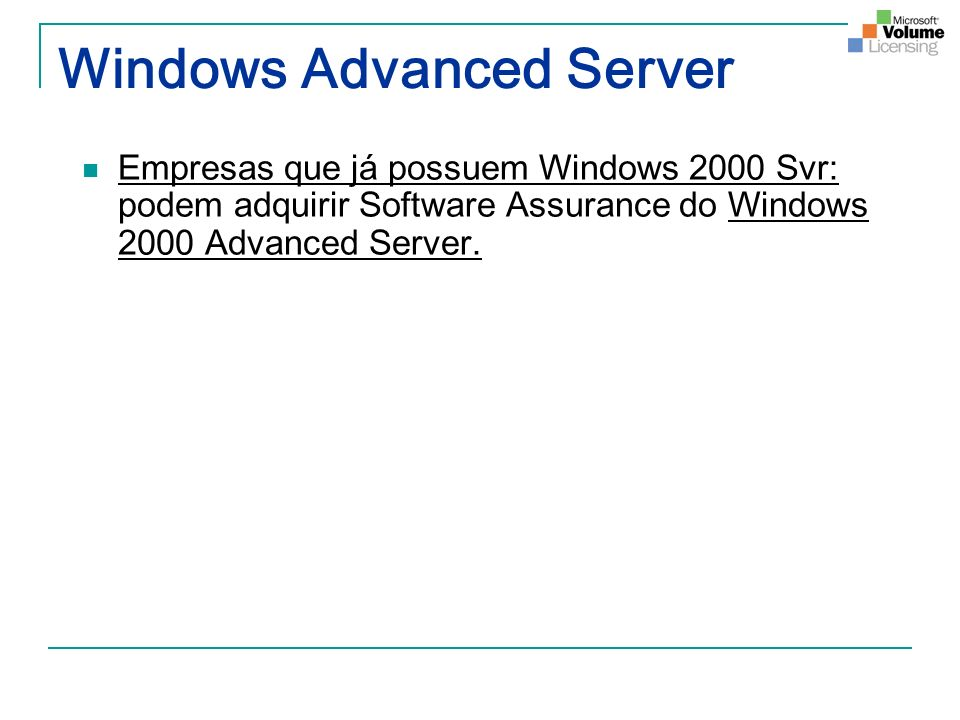 Windows Advanced Server Empresas que já possuem Windows 2000 Svr: podem adquirir Software Assurance do Windows 2000 Advanced Server.