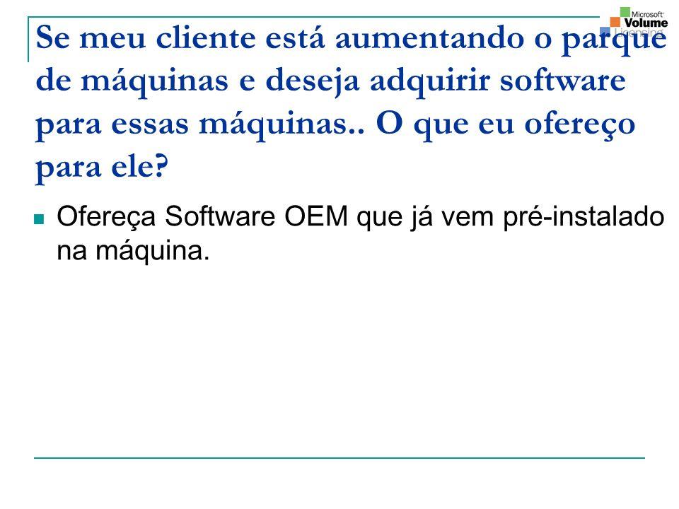 Se meu cliente está aumentando o parque de máquinas e deseja adquirir software para essas máquinas.. O que eu ofereço para ele? Ofereça Software OEM q