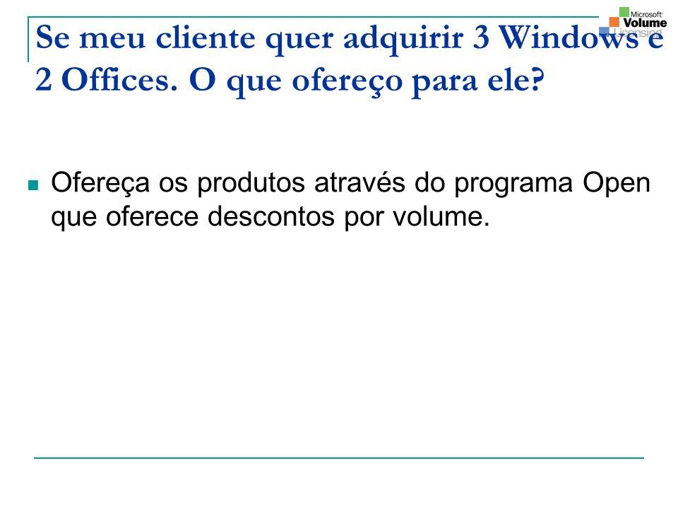 Se meu cliente quer adquirir 3 Windows e 2 Offices. O que ofereço para ele? Ofereça os produtos através do programa Open que oferece descontos por vol