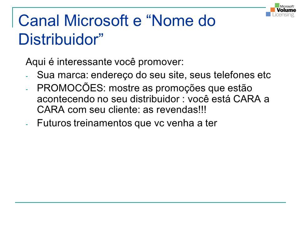 Canal Microsoft e Nome do Distribuidor Aqui é interessante você promover: - Sua marca: endereço do seu site, seus telefones etc - PROMOCÕES: mostre as