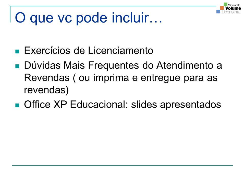 O que vc pode incluir… Exercícios de Licenciamento Dúvidas Mais Frequentes do Atendimento a Revendas ( ou imprima e entregue para as revendas) Office