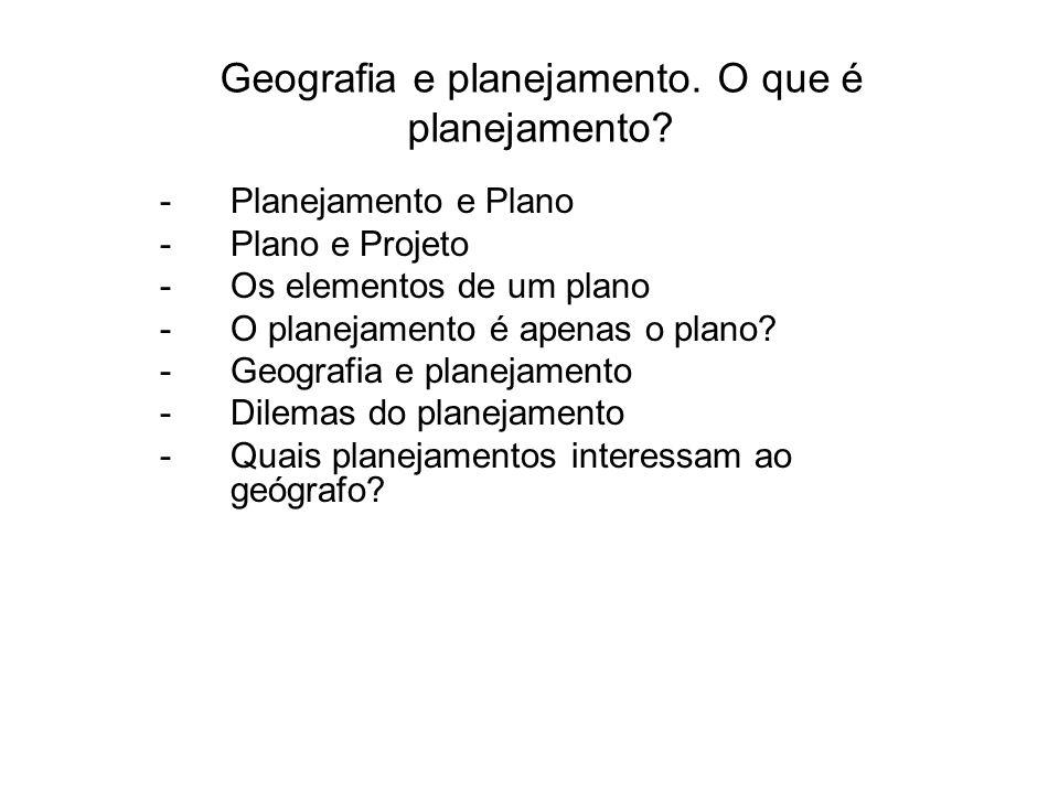 Geografia e planejamento. O que é planejamento? -Planejamento e Plano -Plano e Projeto -Os elementos de um plano -O planejamento é apenas o plano? -Ge