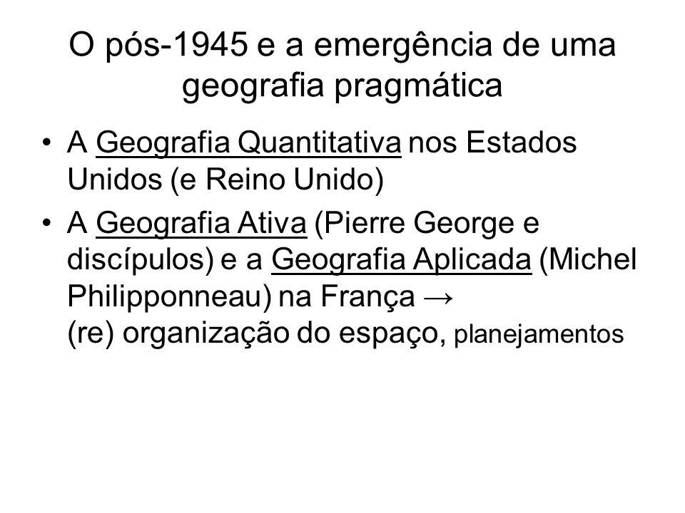 O pós-1945 e a emergência de uma geografia pragmática A Geografia Quantitativa nos Estados Unidos (e Reino Unido) A Geografia Ativa (Pierre George e d