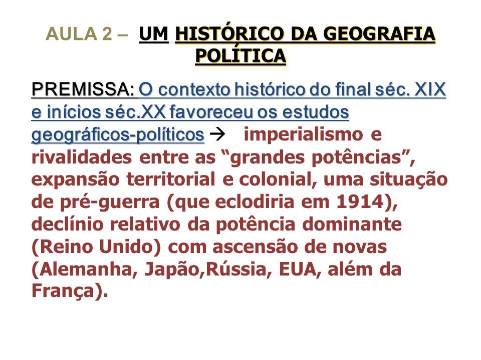 HISTÓRICO DA GEOGRAFIA POLÍTICA AULA 2 – UM HISTÓRICO DA GEOGRAFIA POLÍTICA PREMISSA: O contexto histórico do final séc. XIX e inícios séc.XX favorece