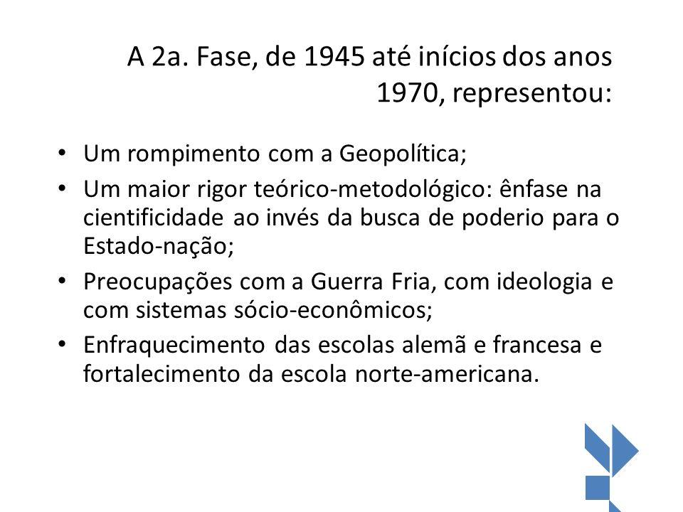 A 2a. Fase, de 1945 até inícios dos anos 1970, representou: Um rompimento com a Geopolítica; Um maior rigor teórico-metodológico: ênfase na cientifici