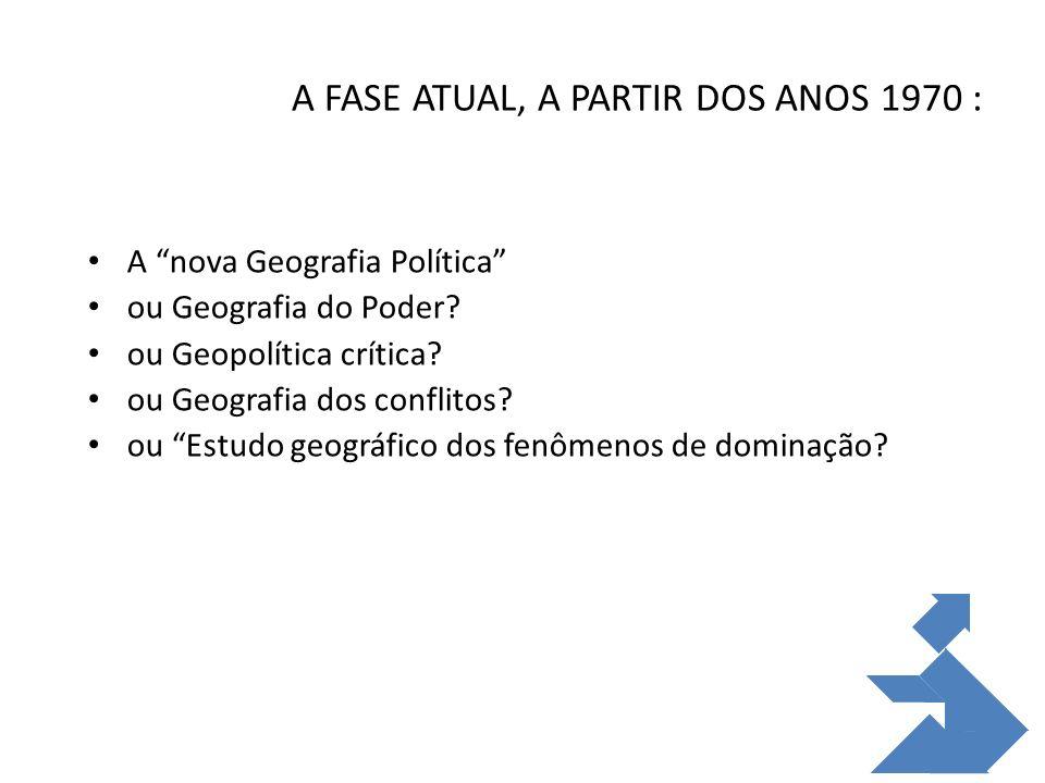A FASE ATUAL, A PARTIR DOS ANOS 1970 : A nova Geografia Política ou Geografia do Poder? ou Geopolítica crítica? ou Geografia dos conflitos? ou Estudo