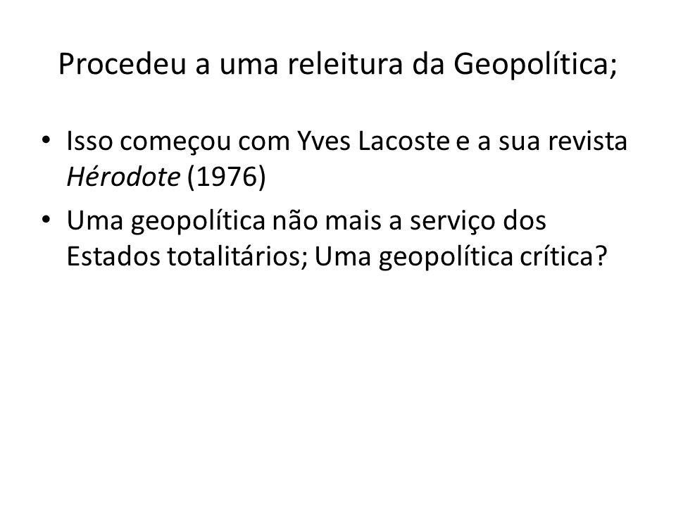 Procedeu a uma releitura da Geopolítica; Isso começou com Yves Lacoste e a sua revista Hérodote (1976) Uma geopolítica não mais a serviço dos Estados