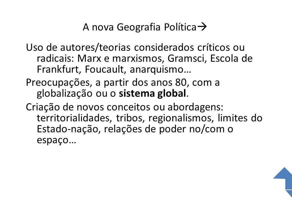A nova Geografia Política Uso de autores/teorias considerados críticos ou radicais: Marx e marxismos, Gramsci, Escola de Frankfurt, Foucault, anarquis