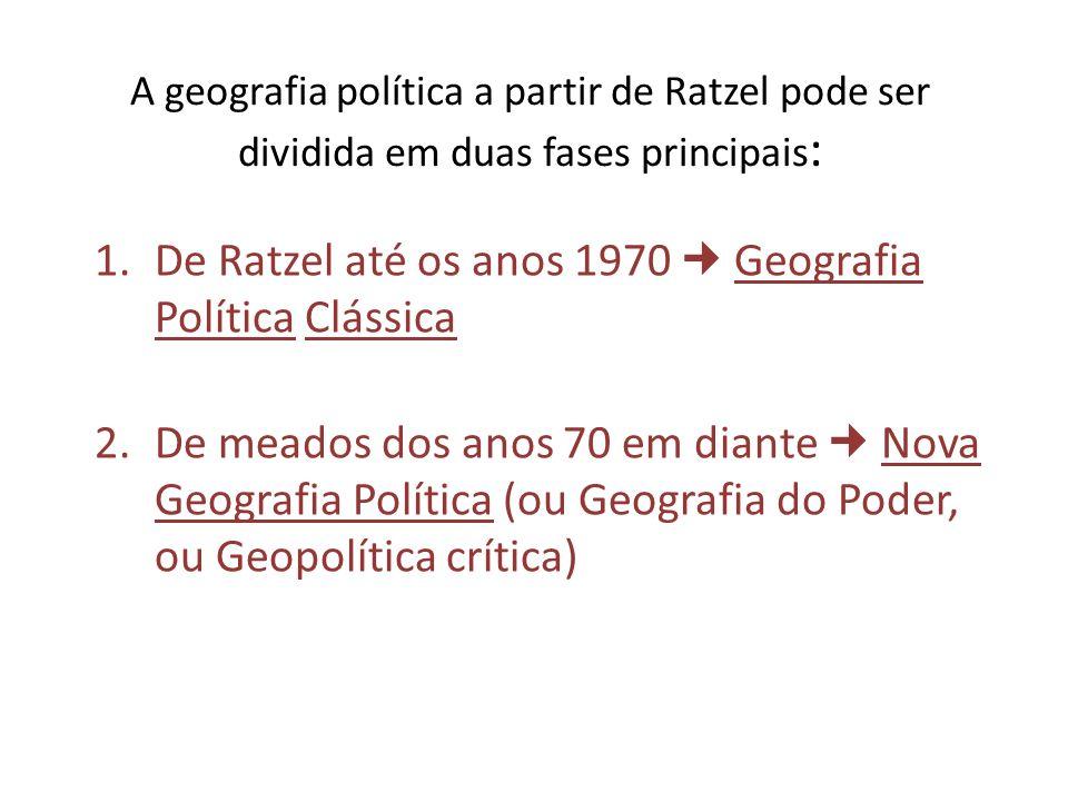 A geografia política a partir de Ratzel pode ser dividida em duas fases principais : 1.De Ratzel até os anos 1970 Geografia Política Clássica 2.De mea