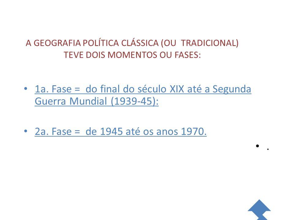 A GEOGRAFIA POLÍTICA CLÁSSICA (OU TRADICIONAL) TEVE DOIS MOMENTOS OU FASES: 1a. Fase = do final do século XIX até a Segunda Guerra Mundial (1939-45):
