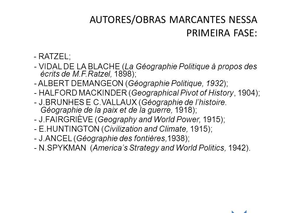 AUTORES/OBRAS MARCANTES NESSA PRIMEIRA FASE: - RATZEL; - VIDAL DE LA BLACHE (La Géographie Politique à propos des écrits de M.F.Ratzel, 1898); - ALBER