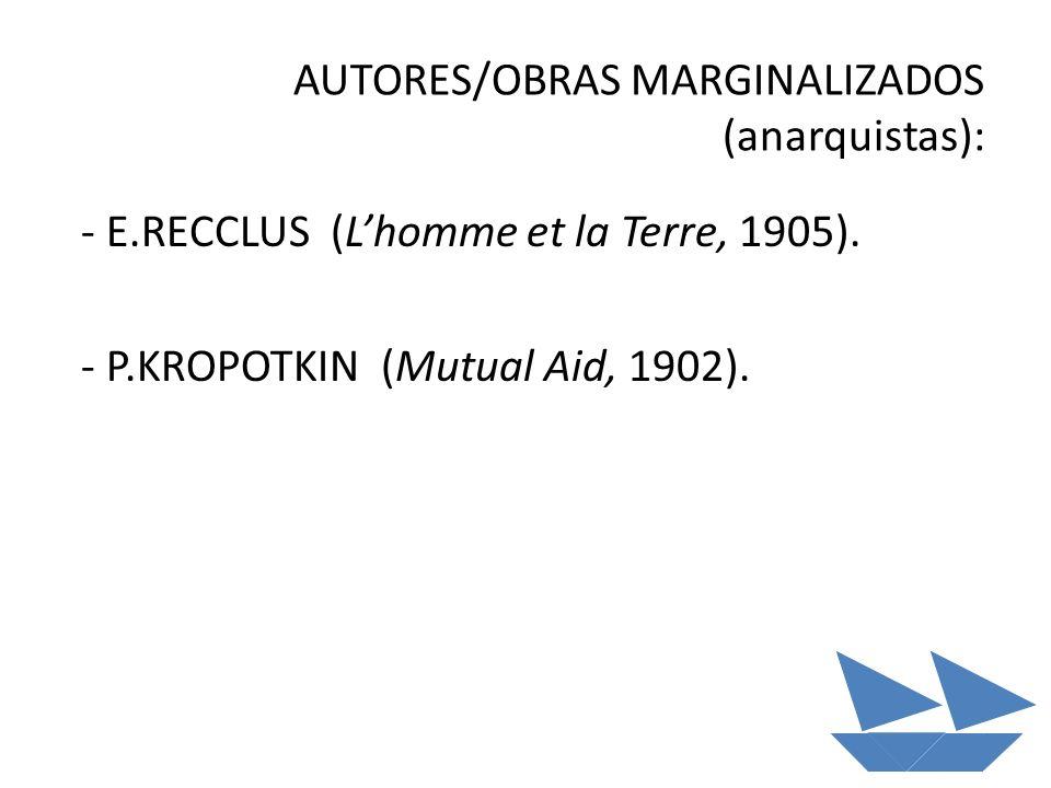 AUTORES/OBRAS MARGINALIZADOS (anarquistas): - E.RECCLUS (Lhomme et la Terre, 1905). - P.KROPOTKIN (Mutual Aid, 1902).