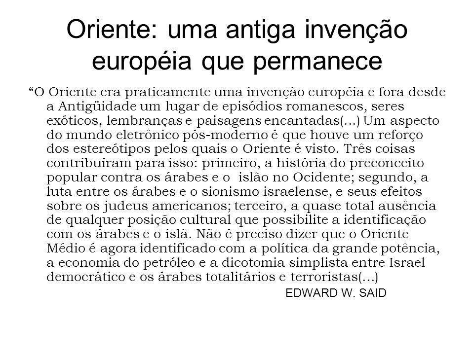 Oriente: uma antiga invenção européia que permanece O Oriente era praticamente uma invenção européia e fora desde a Antigüidade um lugar de episódios