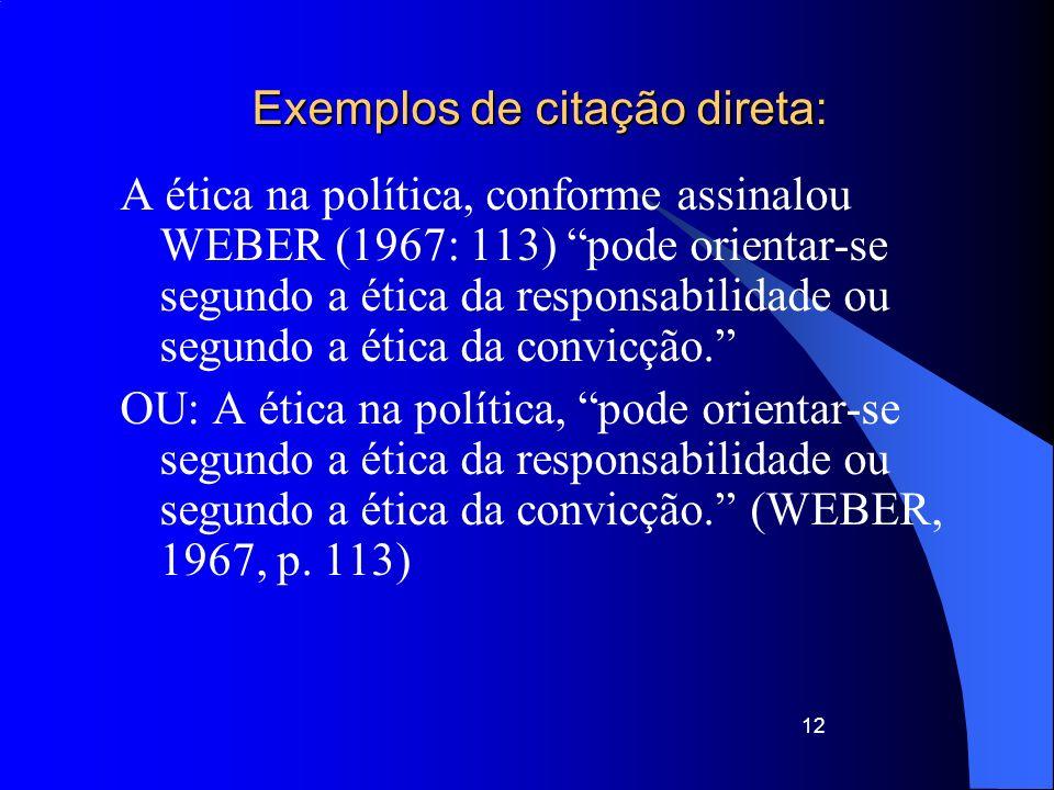 Exemplos de citação direta: A ética na política, conforme assinalou WEBER (1967: 113) pode orientar-se segundo a ética da responsabilidade ou segundo