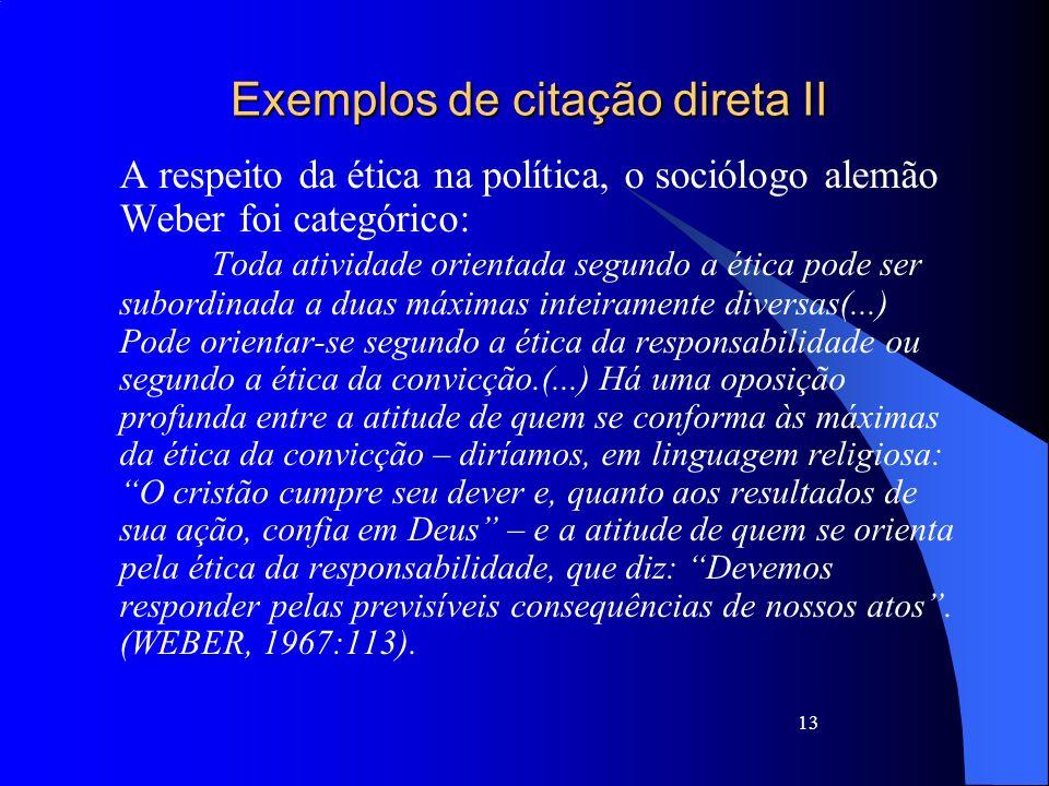 Exemplos de citação direta II A respeito da ética na política, o sociólogo alemão Weber foi categórico: Toda atividade orientada segundo a ética pode