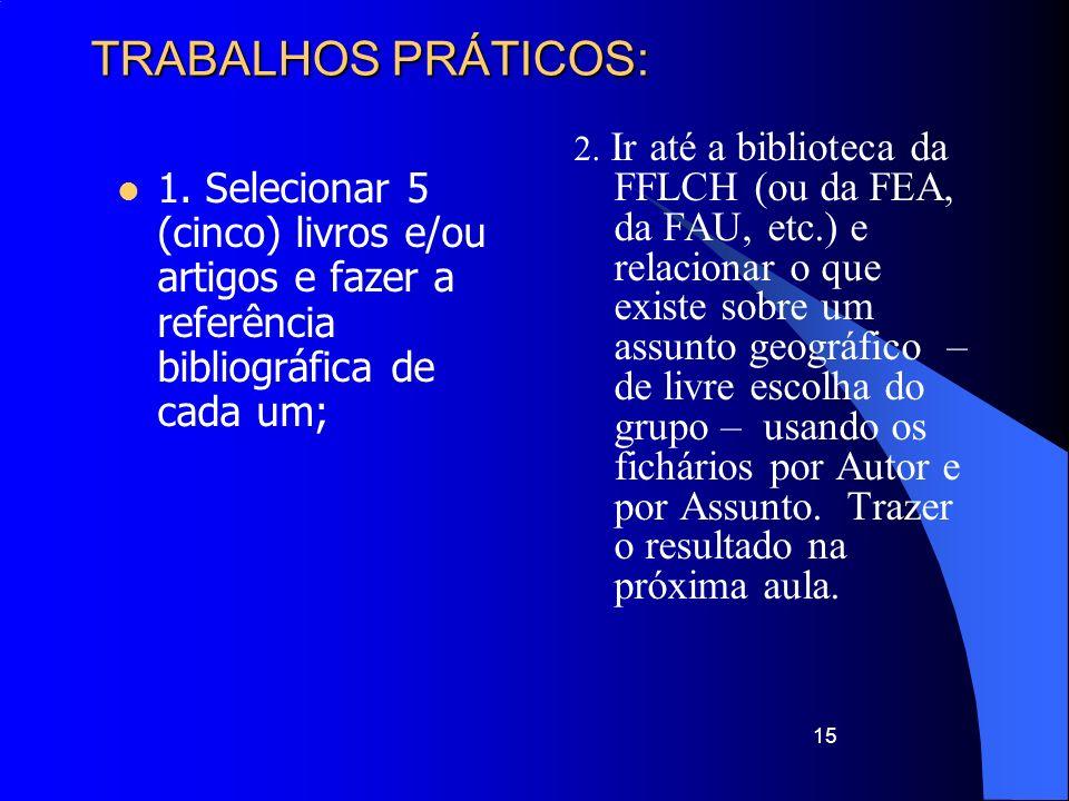15 TRABALHOS PRÁTICOS: 1. Selecionar 5 (cinco) livros e/ou artigos e fazer a referência bibliográfica de cada um; 2. Ir até a biblioteca da FFLCH (ou