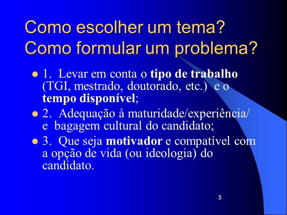 3 Como escolher um tema? Como formular um problema? 1. Levar em conta o tipo de trabalho (TGI, mestrado, doutorado, etc.) e o tempo disponível; 2. Ade