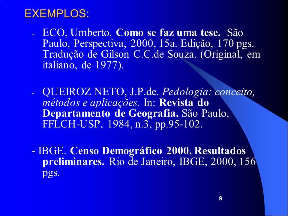 9 EXEMPLOS: - ECO, Umberto. Como se faz uma tese. São Paulo, Perspectiva, 2000, 15a. Edição, 170 pgs. Tradução de Gilson C.C.de Souza. (Original, em i