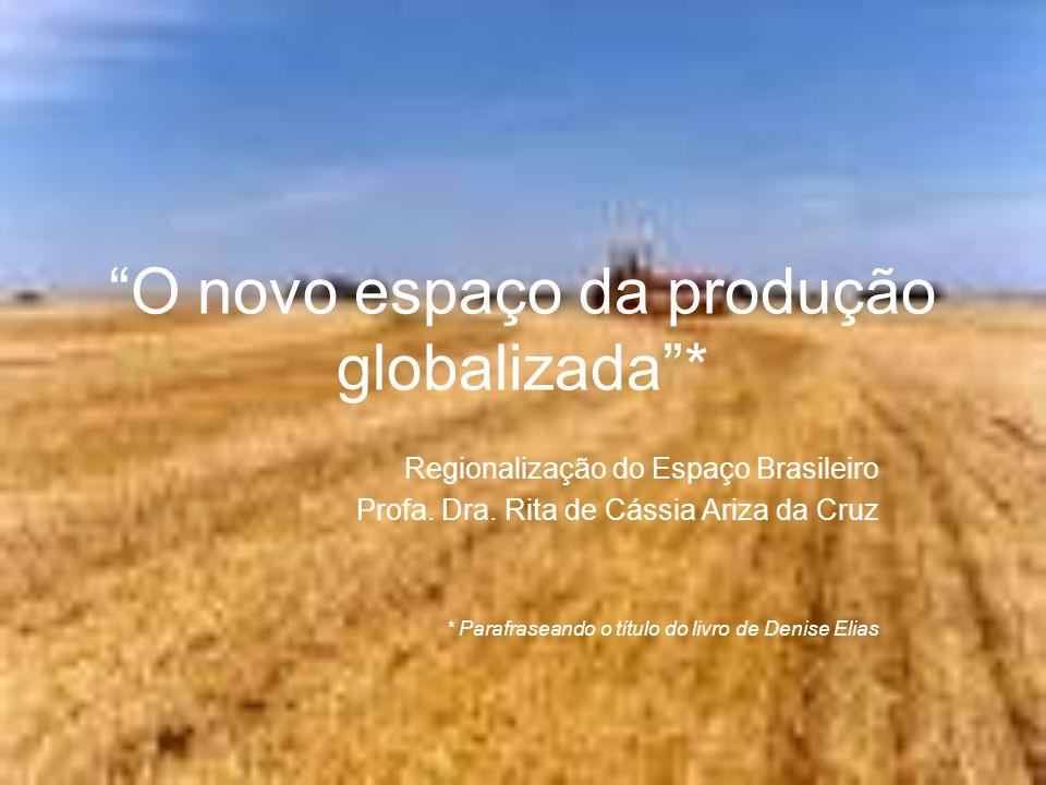O novo espaço da produção globalizada* Regionalização do Espaço Brasileiro Profa. Dra. Rita de Cássia Ariza da Cruz * Parafraseando o título do livro