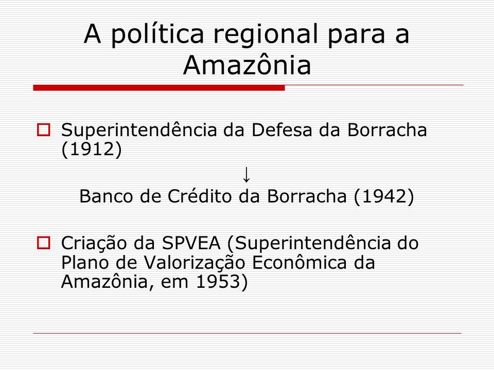 A política regional para a Amazônia Superintendência da Defesa da Borracha (1912) Banco de Crédito da Borracha (1942) Criação da SPVEA (Superintendênc