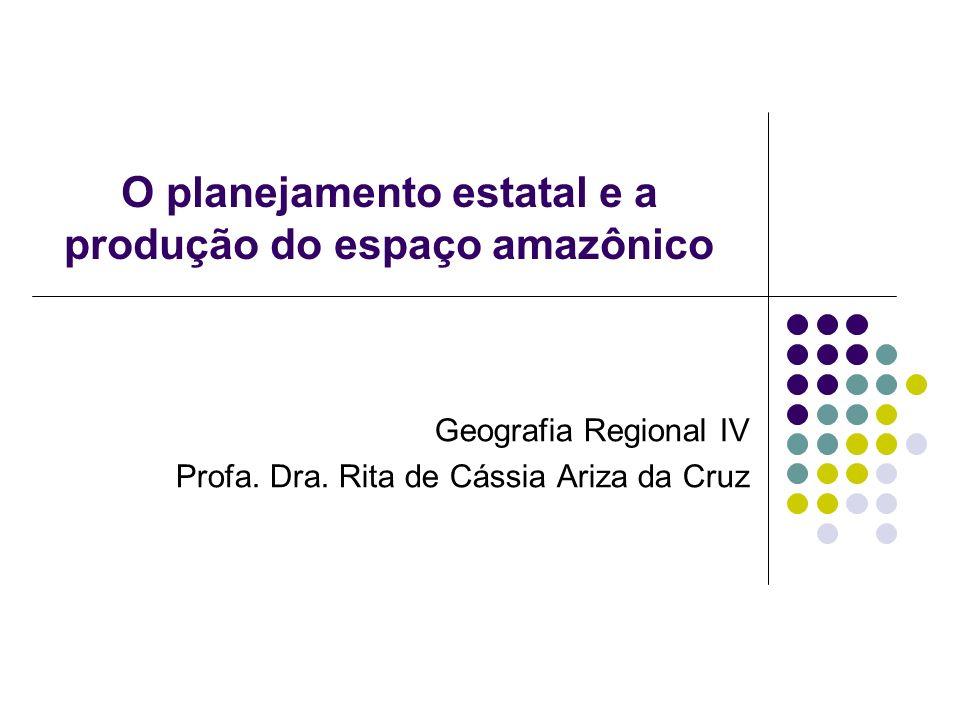 O planejamento estatal e a produção do espaço amazônico Geografia Regional IV Profa. Dra. Rita de Cássia Ariza da Cruz
