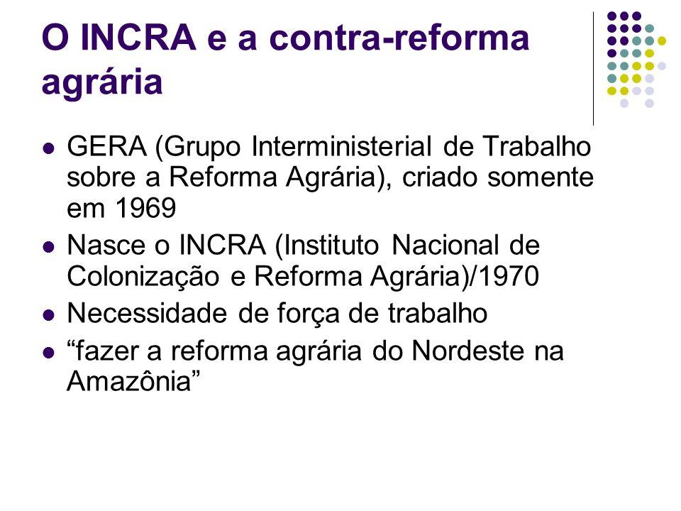 O INCRA e a contra-reforma agrária GERA (Grupo Interministerial de Trabalho sobre a Reforma Agrária), criado somente em 1969 Nasce o INCRA (Instituto