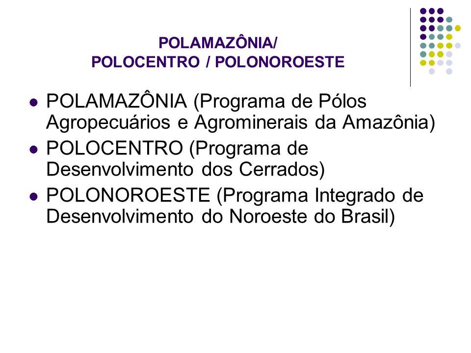 POLAMAZÔNIA/ POLOCENTRO / POLONOROESTE POLAMAZÔNIA (Programa de Pólos Agropecuários e Agrominerais da Amazônia) POLOCENTRO (Programa de Desenvolviment