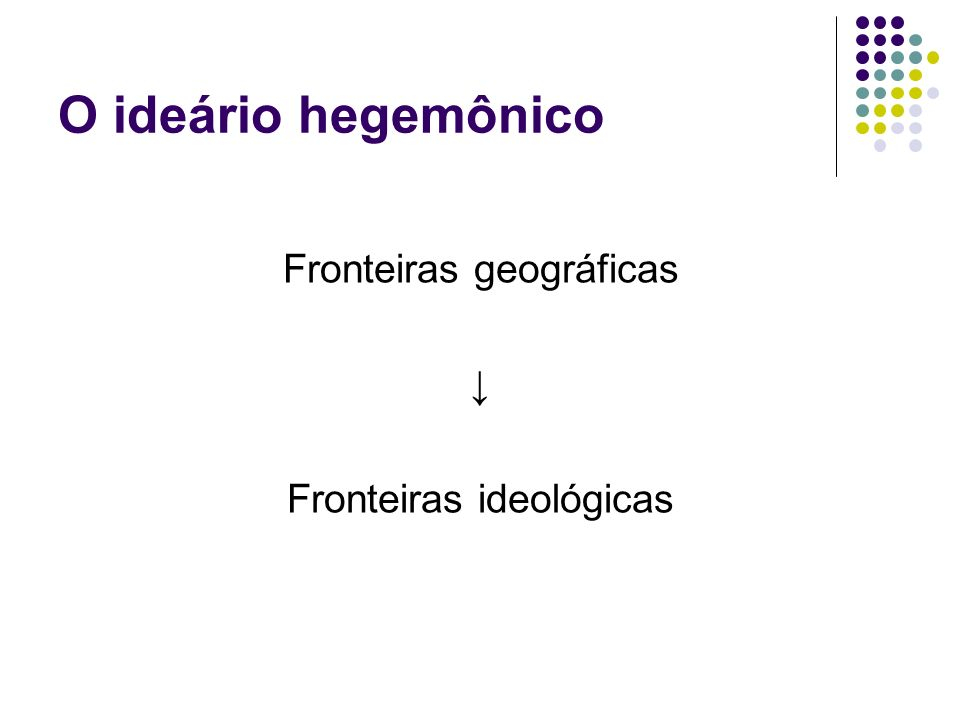 O ideário hegemônico Fronteiras geográficas Fronteiras ideológicas