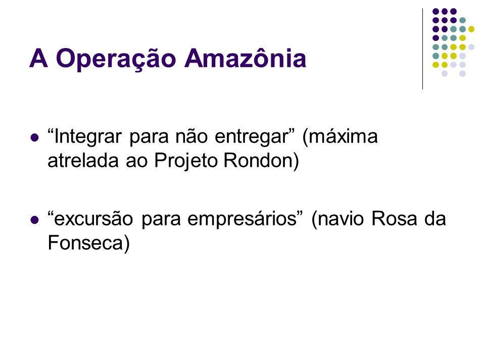 A Operação Amazônia Integrar para não entregar (máxima atrelada ao Projeto Rondon) excursão para empresários (navio Rosa da Fonseca)