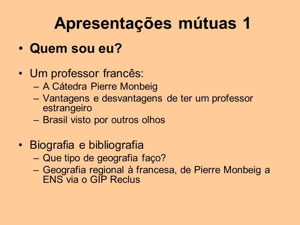 Apresentações mútuas 1 Quem sou eu? Um professor francês: –A Cátedra Pierre Monbeig –Vantagens e desvantagens de ter um professor estrangeiro –Brasil