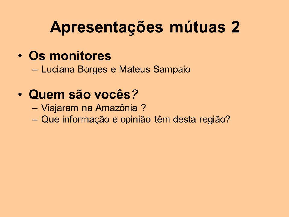 Apresentações mútuas 2 Os monitores –Luciana Borges e Mateus Sampaio Quem são vocês? –Viajaram na Amazônia ? –Que informação e opinião têm desta regiã