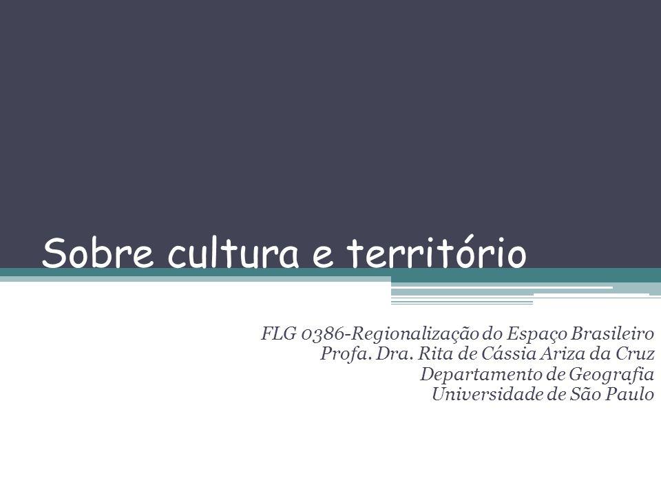 Sobre cultura e território FLG 0386-Regionalização do Espaço Brasileiro Profa. Dra. Rita de Cássia Ariza da Cruz Departamento de Geografia Universidad