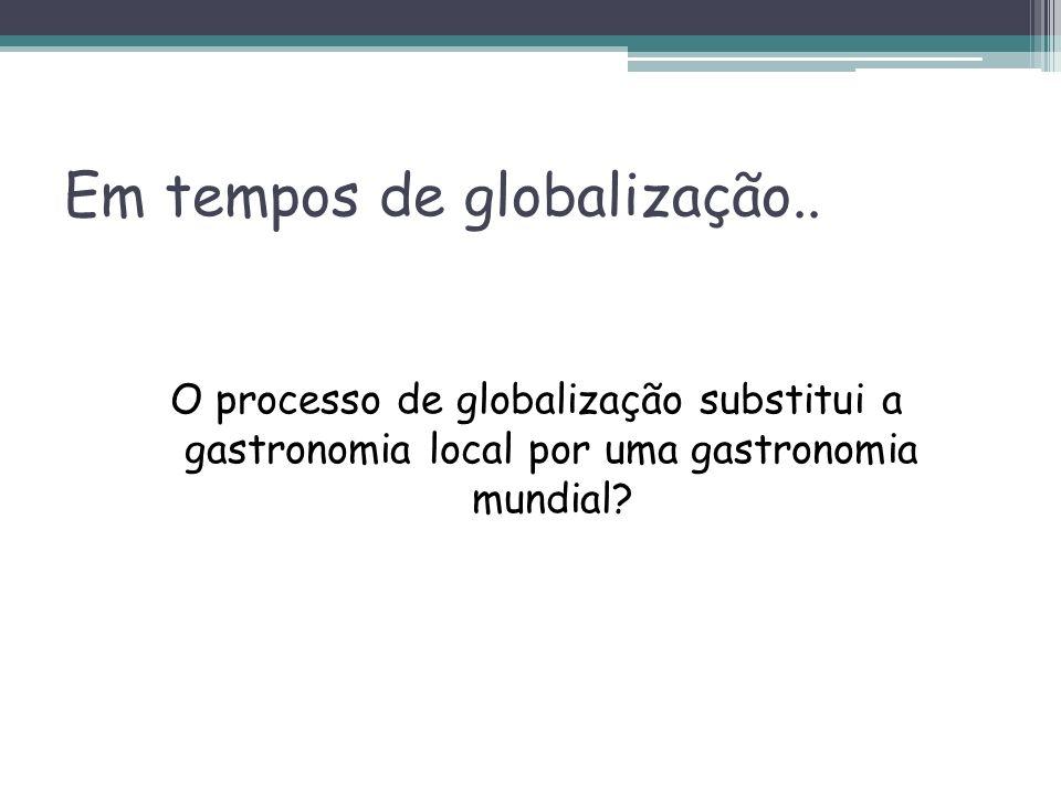 Em tempos de globalização.. O processo de globalização substitui a gastronomia local por uma gastronomia mundial?